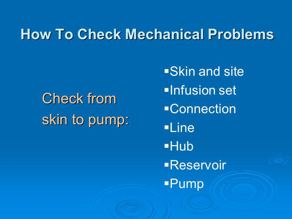 How To Check Mechanical Problems Check from skin to pump: Skin and site Infusion set Connection Line Hub Reservoir Pump