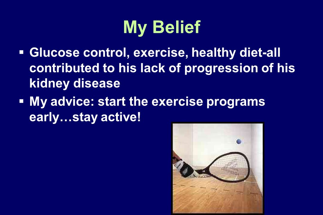 My Belief Glucose control, exercise, healthy diet-all contributed to his lack of progression of his kidney disease My advice: start the exercise progr