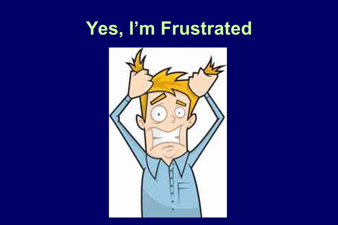 Yes, Im Frustrated