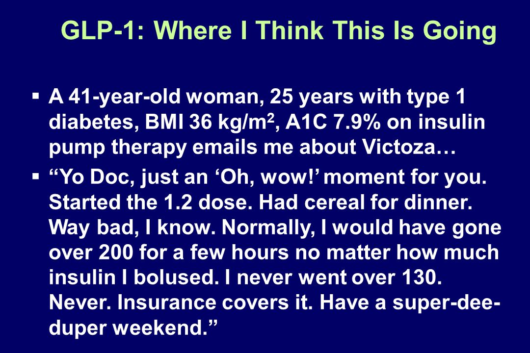 GLP-1: Where I Think This Is Going A 41-year-old woman, 25 years with type 1 diabetes, BMI 36 kg/m 2, A1C 7.9% on insulin pump therapy emails me about