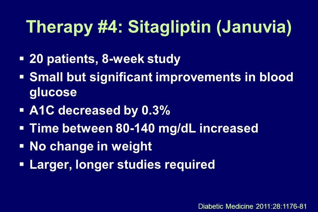 Therapy #4: Sitagliptin (Januvia) 20 patients, 8-week study Small but significant improvements in blood glucose A1C decreased by 0.3% Time between 80-