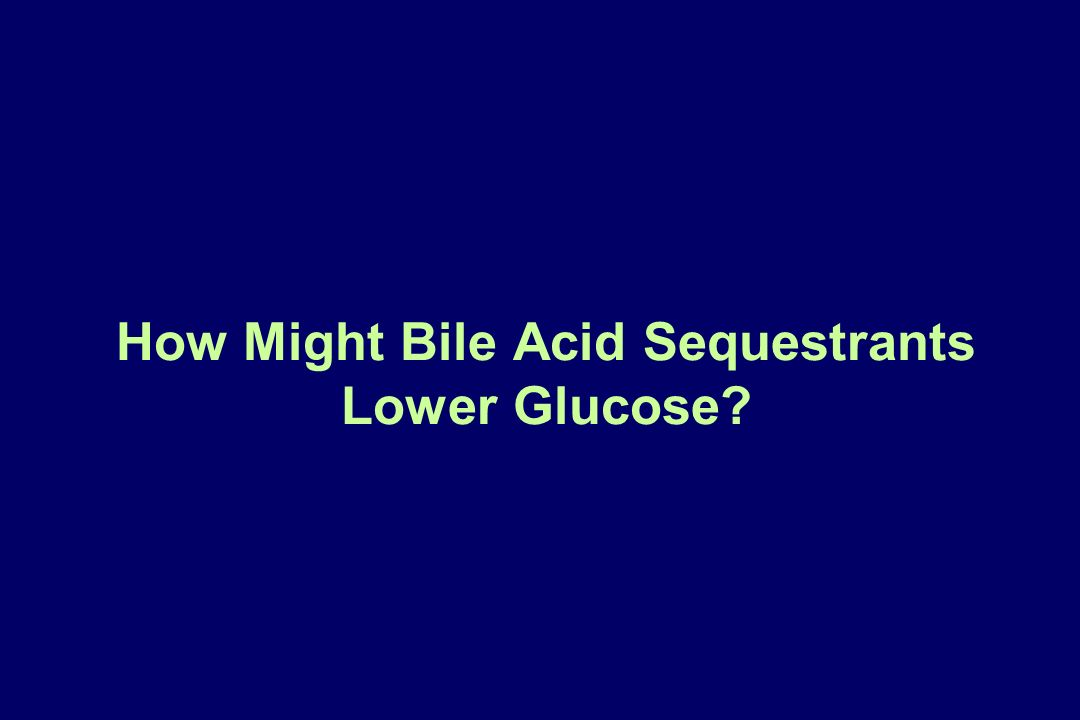How Might Bile Acid Sequestrants Lower Glucose?