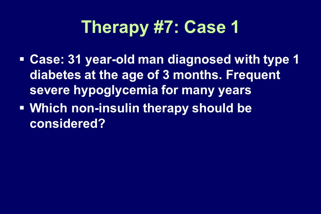 Therapy #7: Case 1 Case: 31 year-old man diagnosed with type 1 diabetes at the age of 3 months. Frequent severe hypoglycemia for many years Which non-