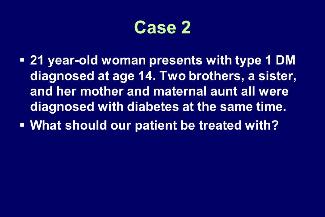 Case 2 21 year-old woman presents with type 1 DM diagnosed at age 14. Two brothers, a sister, and her mother and maternal aunt all were diagnosed with