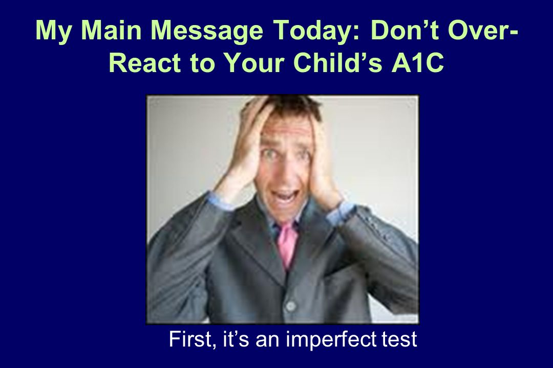 My Main Message Today: Dont Over- React to Your Childs A1C First, its an imperfect test
