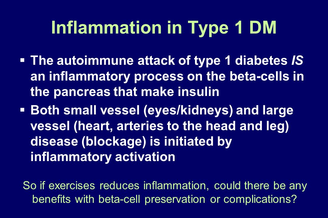 Inflammation in Type 1 DM The autoimmune attack of type 1 diabetes IS an inflammatory process on the beta-cells in the pancreas that make insulin Both