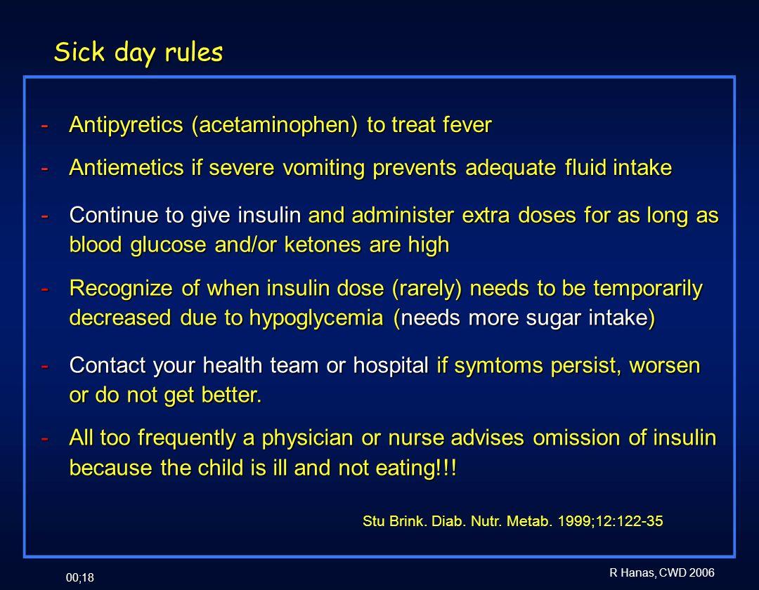 R Hanas, CWD 2006 00;18 Sick day rules - Antipyretics (acetaminophen) to treat fever - Antiemetics if severe vomiting prevents adequate fluid intake S