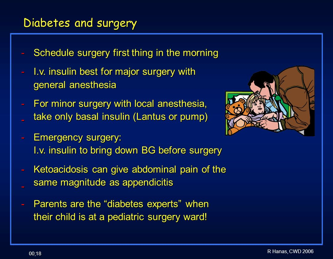 R Hanas, CWD 2006 00;18 Diabetes and surgery - Schedule surgery first thing in the morning - I.v. insulin best for major surgery with general anesthes