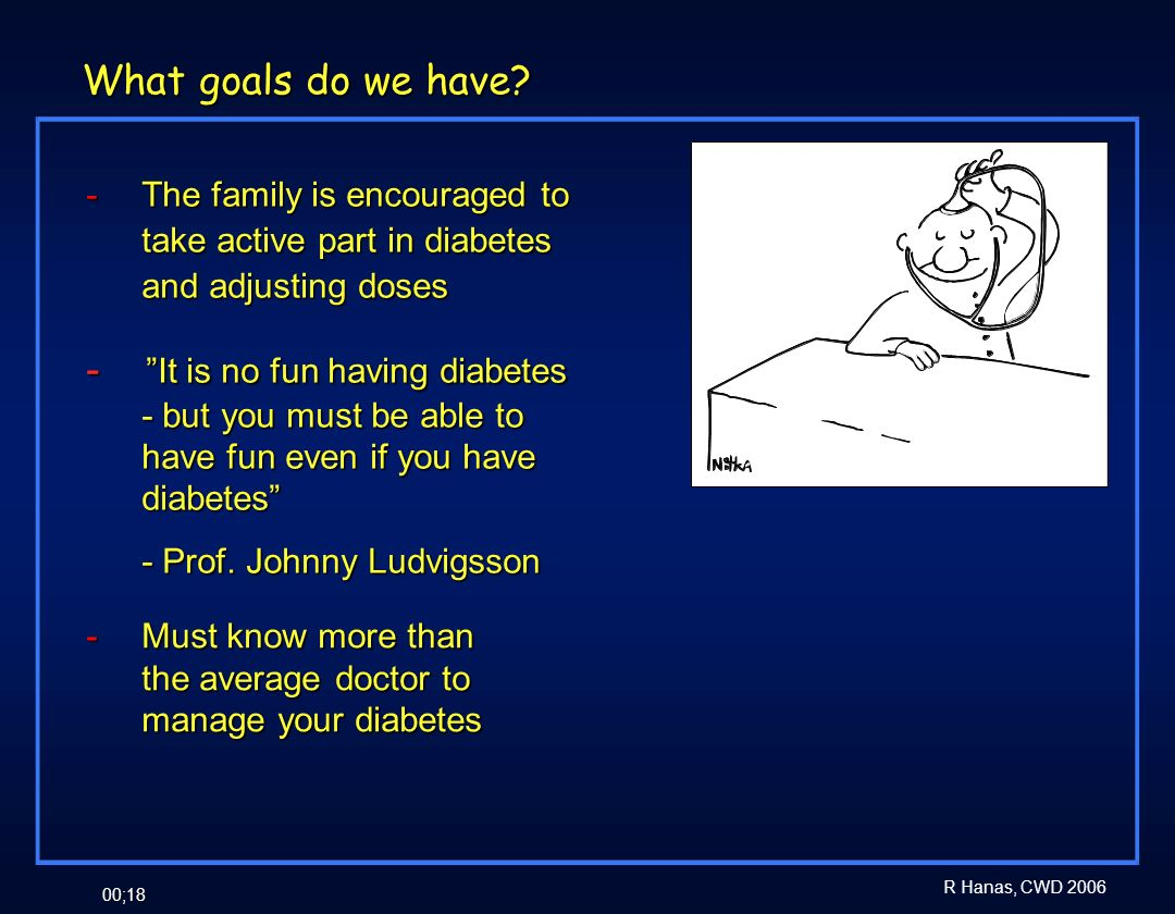 R Hanas, CWD 2006 00;18 What goals do we have? - The family is encouraged to take active part in diabetes and adjusting doses - It is no fun having di