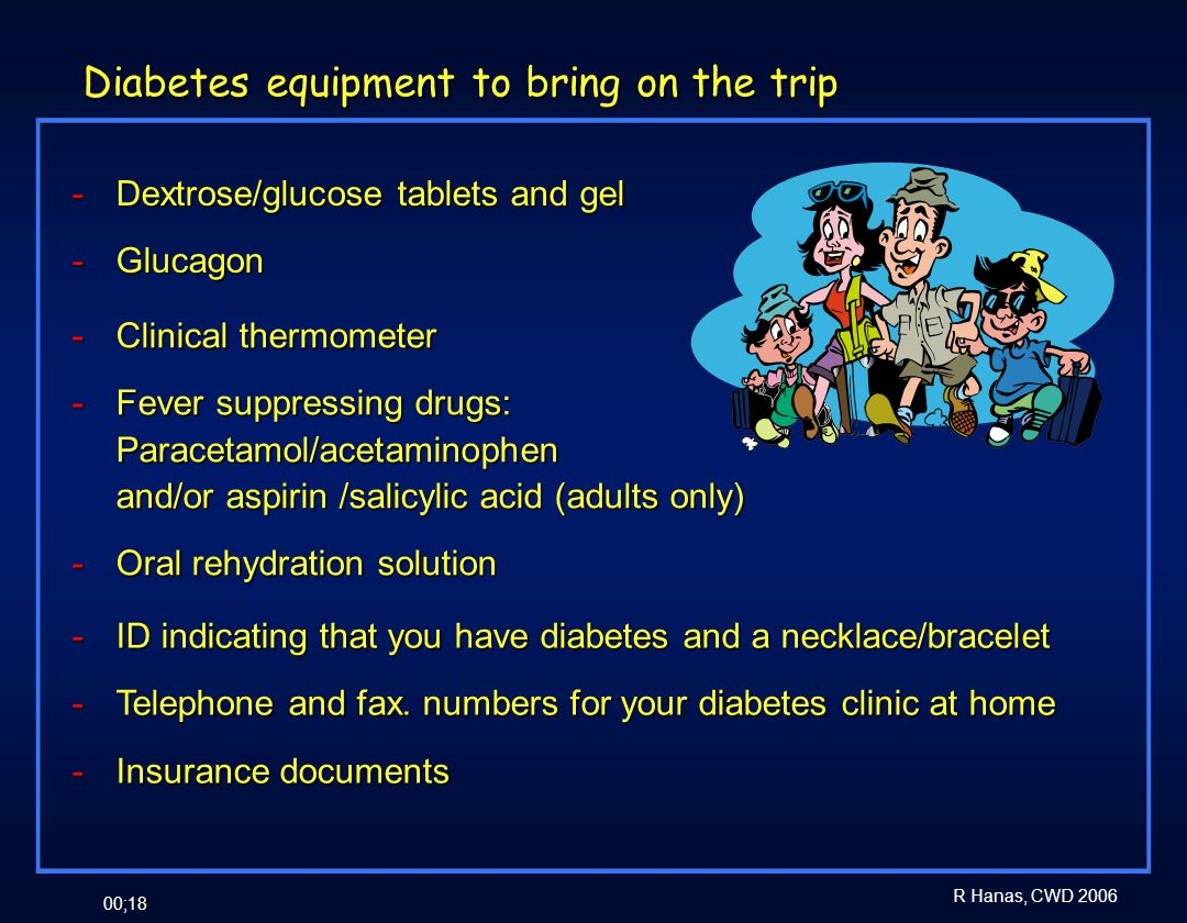 R Hanas, CWD 2006 00;18 Diabetes equipment to bring on the trip - Dextrose/glucose tablets and gel - Glucagon - Clinical thermometer - Fever suppressi