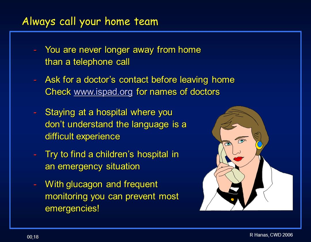 R Hanas, CWD 2006 00;18 Always call your home team - You are never longer away from home than a telephone call - Ask for a doctors contact before leav