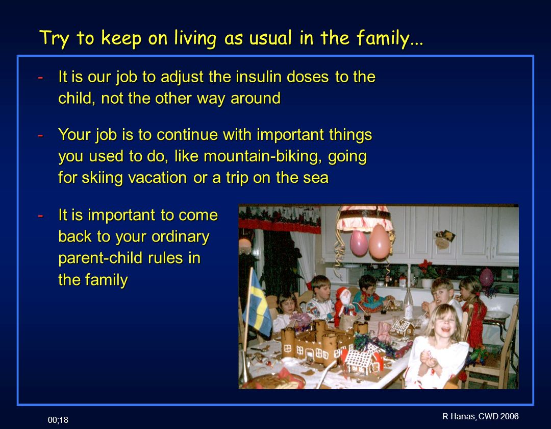 R Hanas, CWD 2006 00;18 Try to keep on living as usual in the family... - It is our job to adjust the insulin doses to the child, not the other way ar