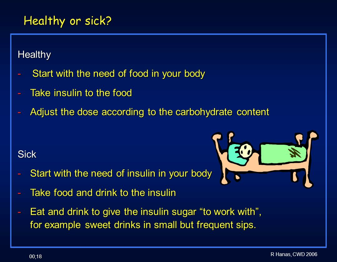 R Hanas, CWD 2006 00;18 Healthy - Start with the need of food in your body - Take insulin to the food - Adjust the dose according to the carbohydrate