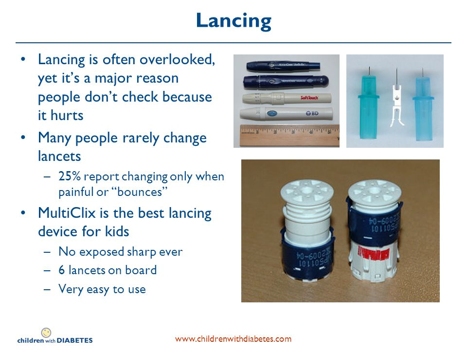 www.childrenwithdiabetes.com Lancing Lancing is often overlooked, yet its a major reason people dont check because it hurts Many people rarely change lancets –25% report changing only when painful or bounces MultiClix is the best lancing device for kids –No exposed sharp ever –6 lancets on board –Very easy to use