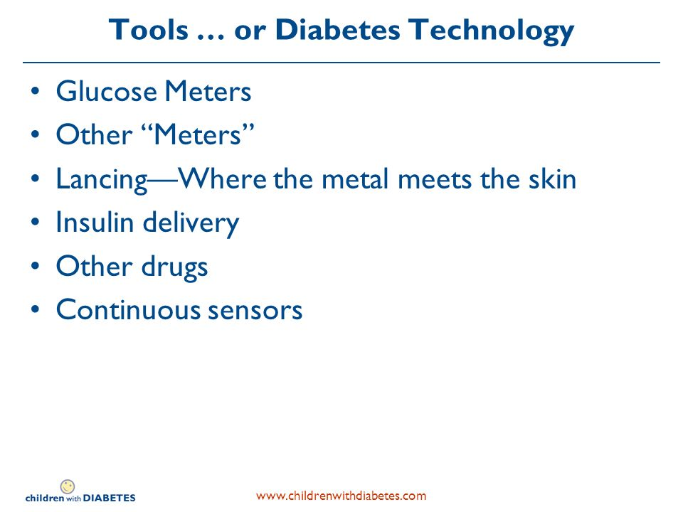 www.childrenwithdiabetes.com Tools … or Diabetes Technology Glucose Meters Other Meters LancingWhere the metal meets the skin Insulin delivery Other drugs Continuous sensors
