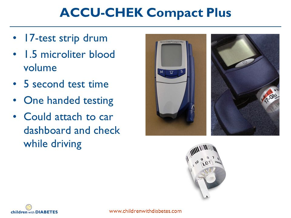 www.childrenwithdiabetes.com ACCU-CHEK Compact Plus 17-test strip drum 1.5 microliter blood volume 5 second test time One handed testing Could attach to car dashboard and check while driving