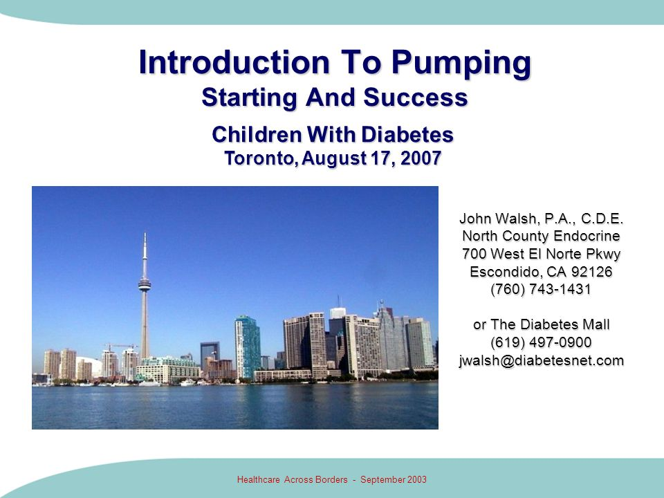Healthcare Across Borders - September 2003 Introduction To Pumping Starting And Success John Walsh, P.A., C.D.E. North County Endocrine 700 West El No