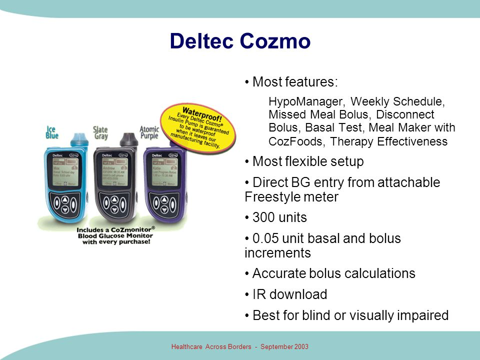 Healthcare Across Borders - September 2003 Deltec Cozmo Most features: HypoManager, Weekly Schedule, Missed Meal Bolus, Disconnect Bolus, Basal Test,