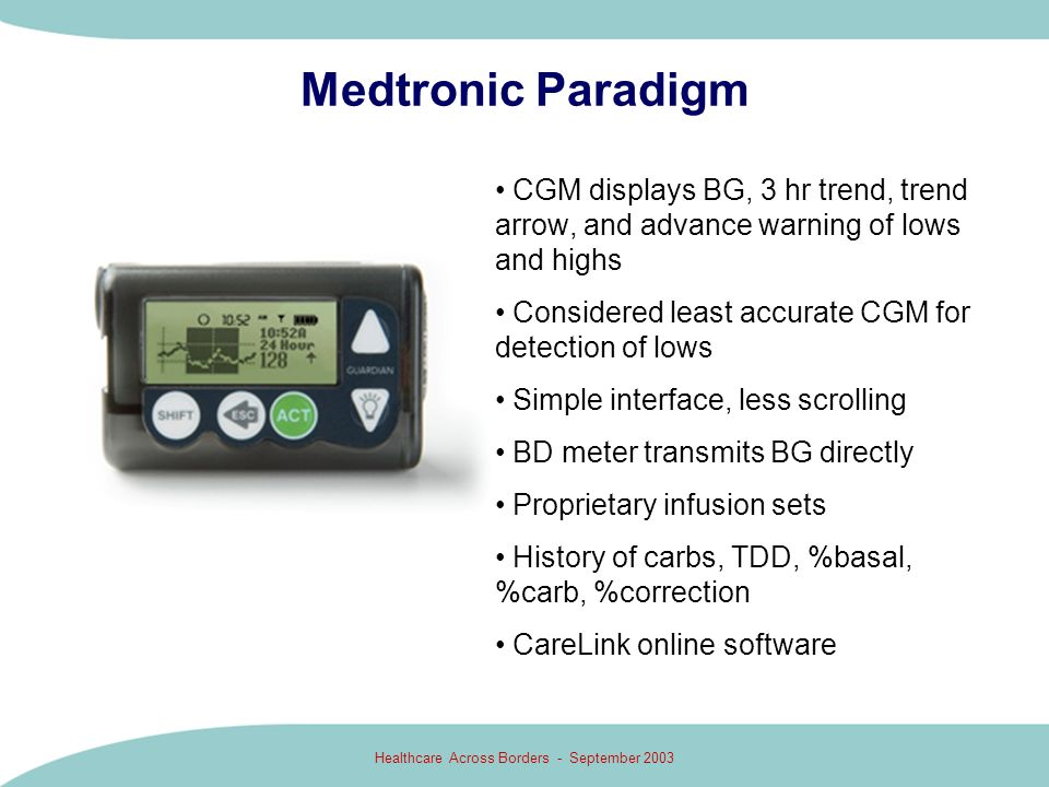 Healthcare Across Borders - September 2003 Medtronic Paradigm CGM displays BG, 3 hr trend, trend arrow, and advance warning of lows and highs Consider