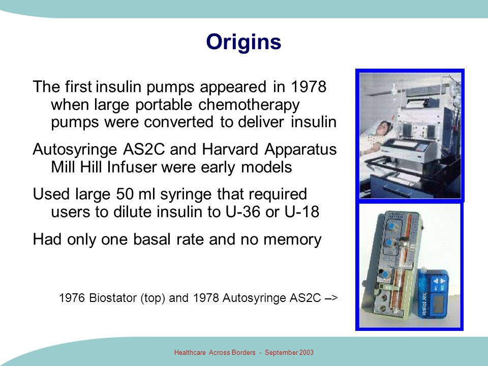 Healthcare Across Borders - September 2003 Origins The first insulin pumps appeared in 1978 when large portable chemotherapy pumps were converted to d