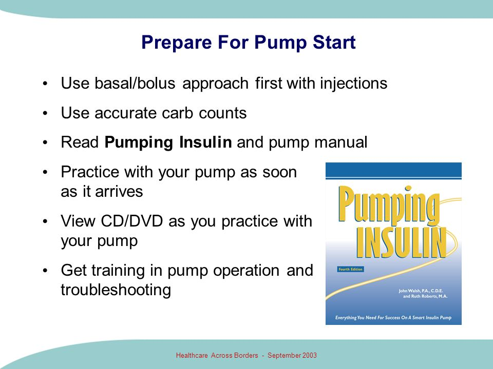 Healthcare Across Borders - September 2003 Prepare For Pump Start Use basal/bolus approach first with injections Use accurate carb counts Read Pumping