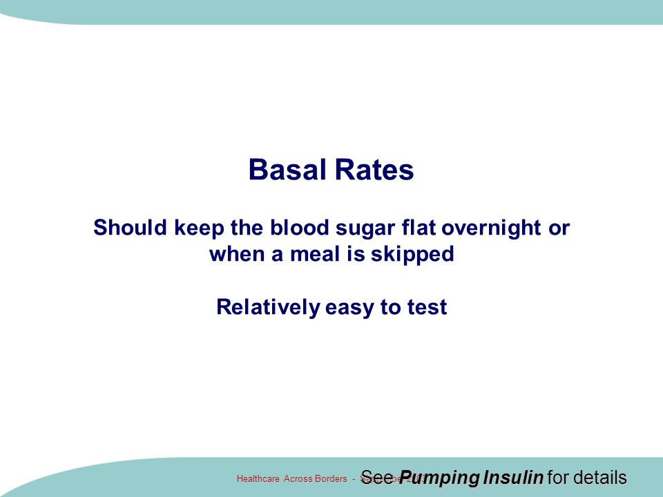 Healthcare Across Borders - September 2003 Basal Rates Should keep the blood sugar flat overnight or when a meal is skipped Relatively easy to test Se