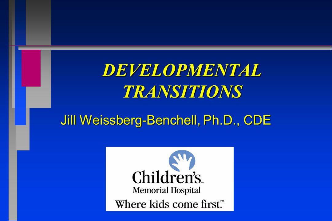 DEVELOPMENTAL TRANSITIONS Jill Weissberg-Benchell, Ph.D., CDE
