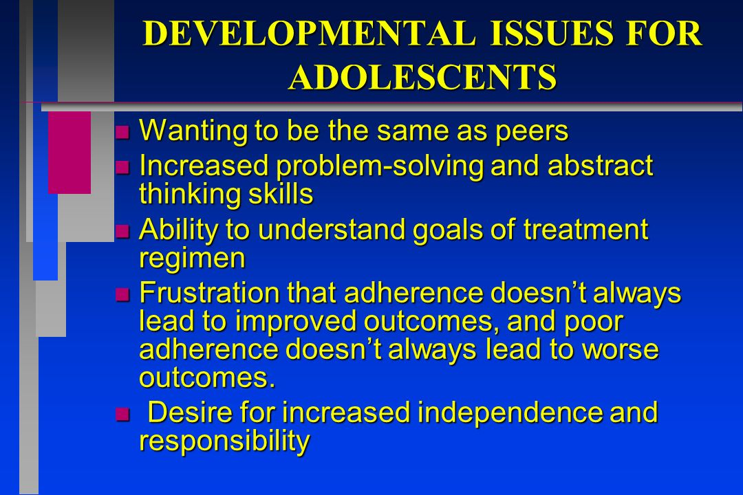 DEVELOPMENTAL ISSUES FOR ADOLESCENTS n Wanting to be the same as peers n Increased problem-solving and abstract thinking skills n Ability to understan