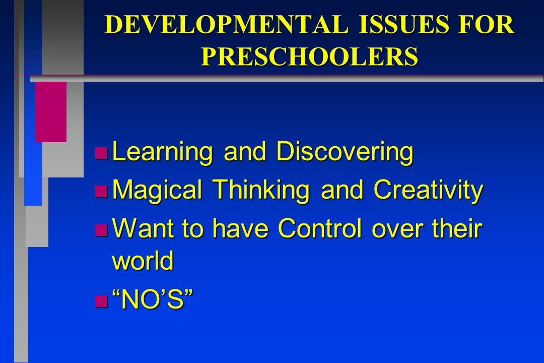 DEVELOPMENTAL ISSUES FOR PRESCHOOLERS n Learning and Discovering n Magical Thinking and Creativity n Want to have Control over their world n NOS