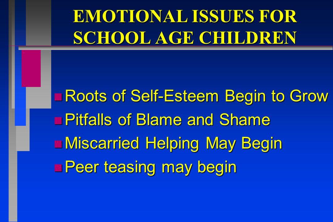 EMOTIONAL ISSUES FOR SCHOOL AGE CHILDREN n Roots of Self-Esteem Begin to Grow n Pitfalls of Blame and Shame n Miscarried Helping May Begin n Peer teas