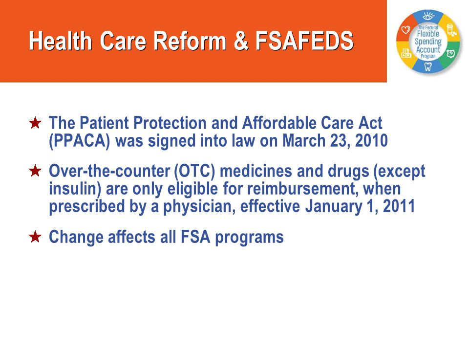 Health Care Reform & FSAFEDS The Patient Protection and Affordable Care Act (PPACA) was signed into law on March 23, 2010 Over-the-counter (OTC) medic
