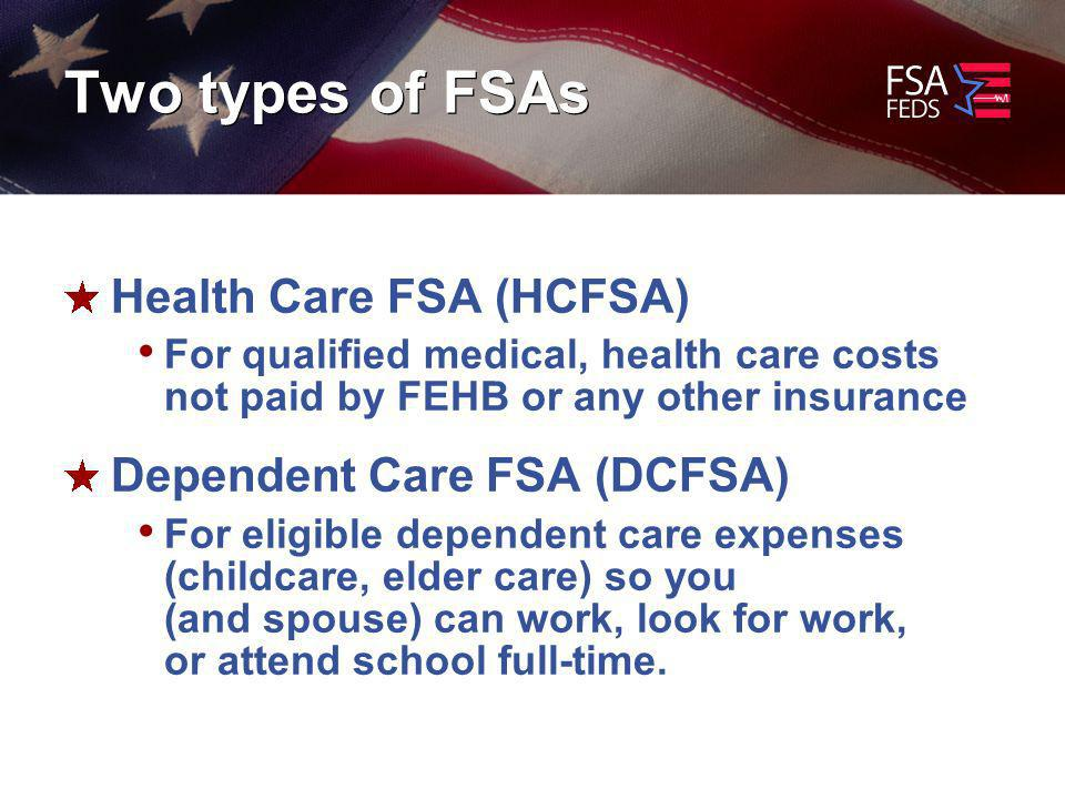 Two types of FSAs Health Care FSA (HCFSA) For qualified medical, health care costs not paid by FEHB or any other insurance Dependent Care FSA (DCFSA) For eligible dependent care expenses (childcare, elder care) so you (and spouse) can work, look for work, or attend school full-time.