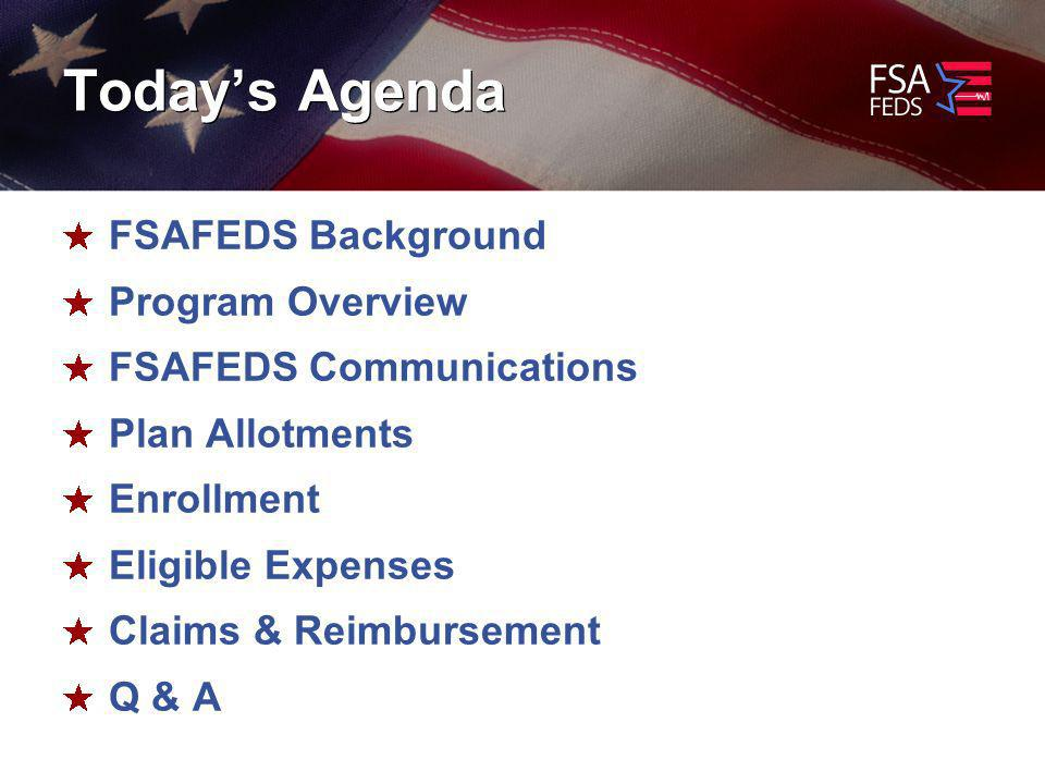 Todays Agenda FSAFEDS Background Program Overview FSAFEDS Communications Plan Allotments Enrollment Eligible Expenses Claims & Reimbursement Q & A