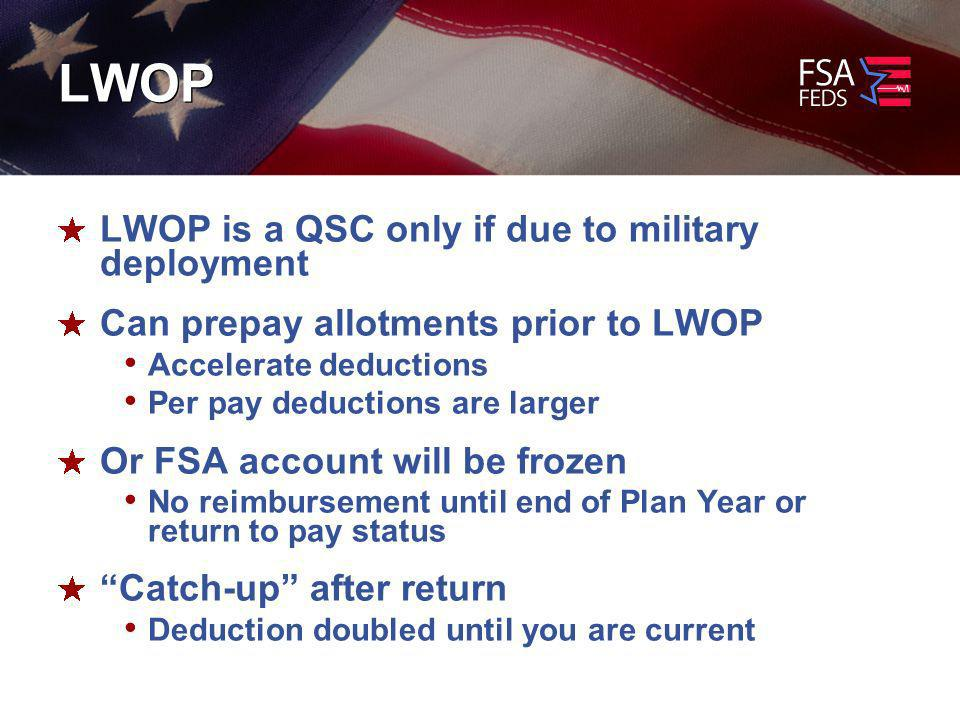 LWOP LWOP is a QSC only if due to military deployment Can prepay allotments prior to LWOP Accelerate deductions Per pay deductions are larger Or FSA account will be frozen No reimbursement until end of Plan Year or return to pay status Catch-up after return Deduction doubled until you are current
