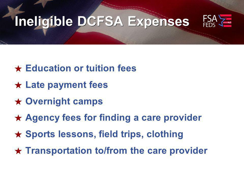 Ineligible DCFSA Expenses Education or tuition fees Late payment fees Overnight camps Agency fees for finding a care provider Sports lessons, field trips, clothing Transportation to/from the care provider