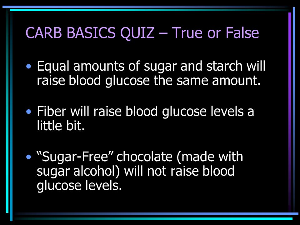CARB BASICS QUIZ – True or False Equal amounts of sugar and starch will raise blood glucose the same amount. Fiber will raise blood glucose levels a l