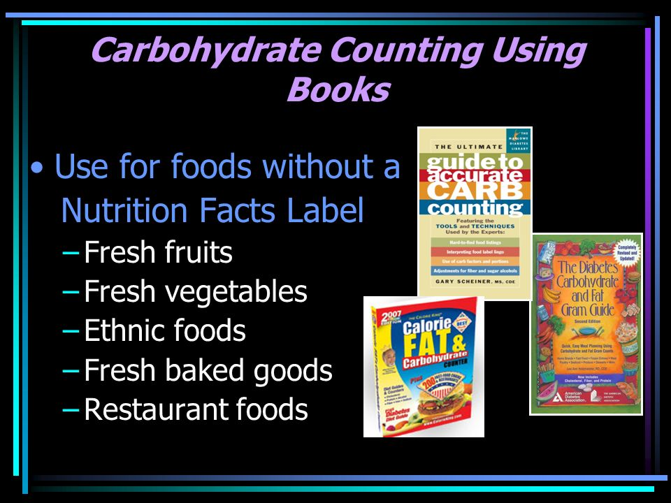 Carbohydrate Counting Using Books Use for foods without a Nutrition Facts Label –Fresh fruits –Fresh vegetables –Ethnic foods –Fresh baked goods –Rest