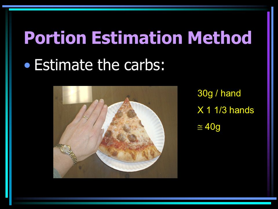 Portion Estimation Method Estimate the carbs: 30g / hand X 1 1/3 hands 40g