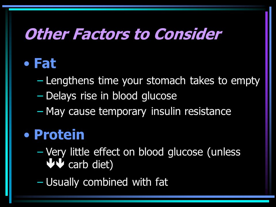 Other Factors to Consider Fat –Lengthens time your stomach takes to empty –Delays rise in blood glucose –May cause temporary insulin resistance Protei