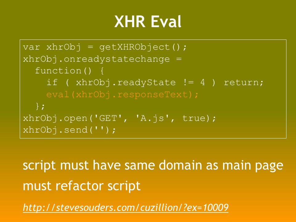 XHR Eval script must have same domain as main page must refactor script var xhrObj = getXHRObject(); xhrObj.onreadystatechange = function() { if ( xhrObj.readyState != 4 ) return; eval(xhrObj.responseText); }; xhrObj.open( GET , A.js , true); xhrObj.send( );   ex=10009