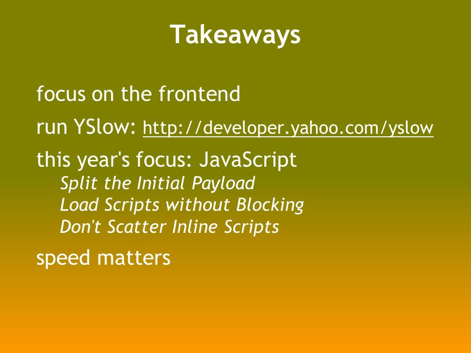 Takeaways focus on the frontend run YSlow:     this year s focus: JavaScript Split the Initial Payload Load Scripts without Blocking Don t Scatter Inline Scripts speed matters