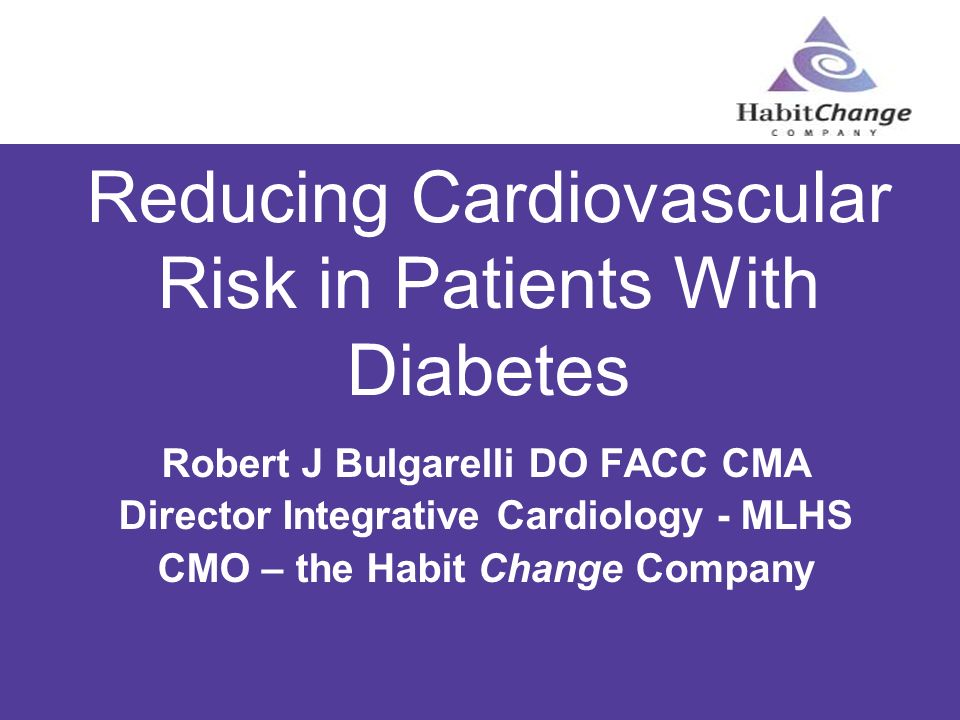 Reducing Cardiovascular Risk in Patients With Diabetes Robert J Bulgarelli DO FACC CMA Director Integrative Cardiology - MLHS CMO – the Habit Change C
