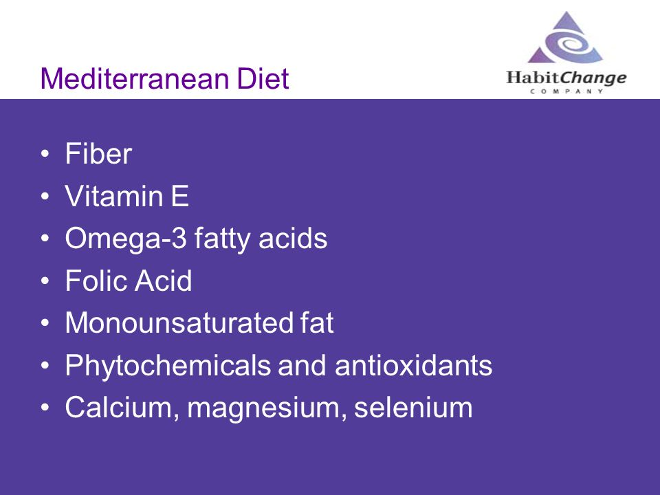 Mediterranean Diet Fiber Vitamin E Omega-3 fatty acids Folic Acid Monounsaturated fat Phytochemicals and antioxidants Calcium, magnesium, selenium