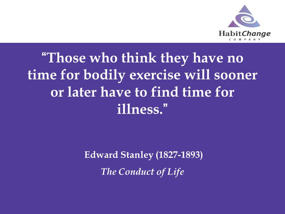 Those who think they have no time for bodily exercise will sooner or later have to find time for illness. Edward Stanley (1827-1893) The Conduct of Li