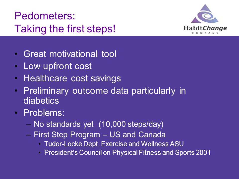 Pedometers: Taking the first steps! Great motivational tool Low upfront cost Healthcare cost savings Preliminary outcome data particularly in diabetic