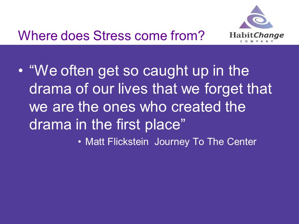 Where does Stress come from? We often get so caught up in the drama of our lives that we forget that we are the ones who created the drama in the firs