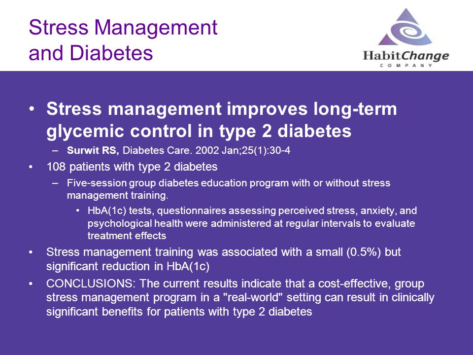 Stress Management and Diabetes Stress management improves long-term glycemic control in type 2 diabetes –Surwit RS, Diabetes Care. 2002 Jan;25(1):30-4