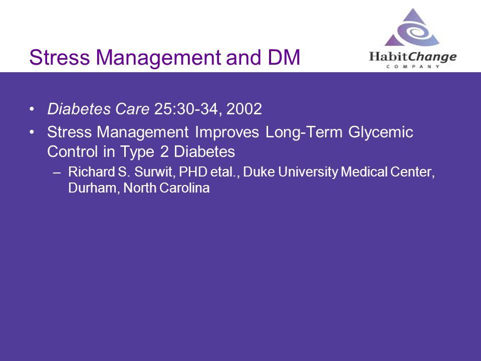 Stress Management and DM Diabetes Care 25:30-34, 2002 Stress Management Improves Long-Term Glycemic Control in Type 2 Diabetes –Richard S. Surwit, PHD
