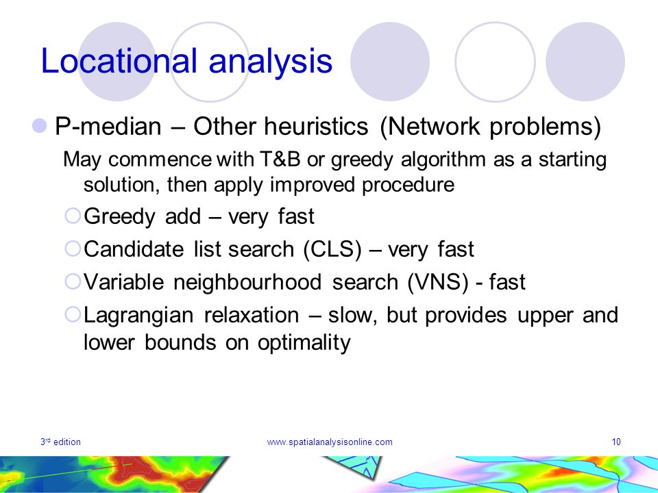 3 rd editionwww.spatialanalysisonline.com10 Locational analysis P-median – Other heuristics (Network problems) May commence with T&B or greedy algorithm as a starting solution, then apply improved procedure Greedy add – very fast Candidate list search (CLS) – very fast Variable neighbourhood search (VNS) - fast Lagrangian relaxation – slow, but provides upper and lower bounds on optimality