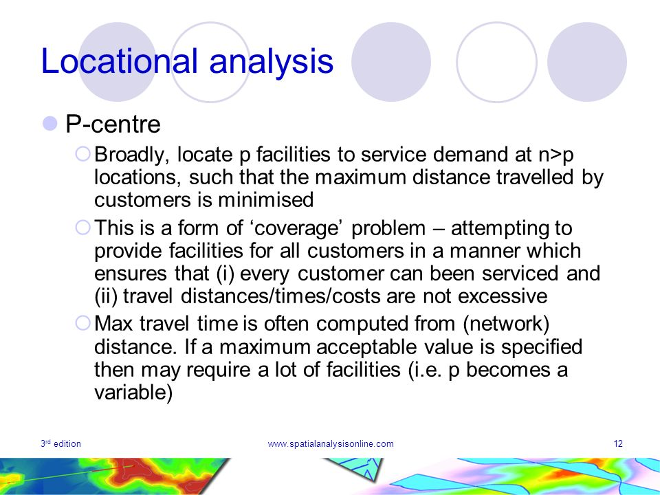 3 rd editionwww.spatialanalysisonline.com12 Locational analysis P-centre Broadly, locate p facilities to service demand at n>p locations, such that the maximum distance travelled by customers is minimised This is a form of coverage problem – attempting to provide facilities for all customers in a manner which ensures that (i) every customer can been serviced and (ii) travel distances/times/costs are not excessive Max travel time is often computed from (network) distance.